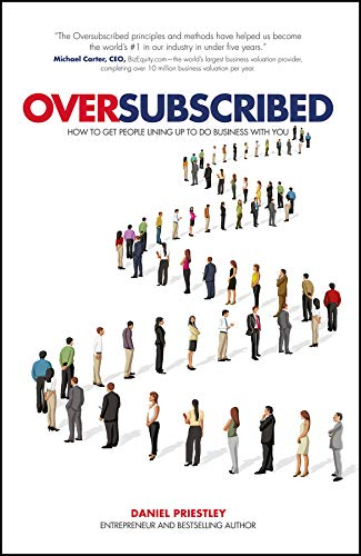 Oversubscribed - How to Get People Lining Up to Do Business with You by Daniel Priestley