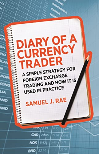 Diary of a Currency Trader: A simple strategy for foreign exchange trading and how it is used in practice by Samuel J. Rae