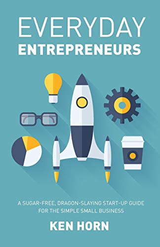 Everyday Entrepreneurs: A Sugar-free, Dragon-slaying start-up guide to get your business going inside 24 hours By Ken Horn