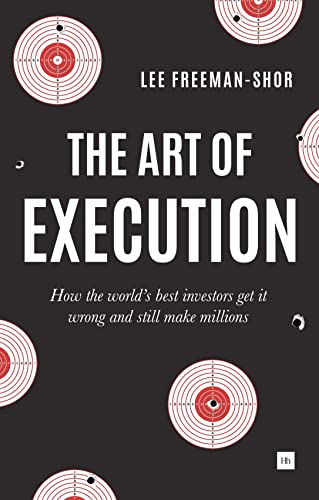 The Art of Execution: How the world's best investors get it wrong and still make millions in the markets By Lee Freeman-Shor
