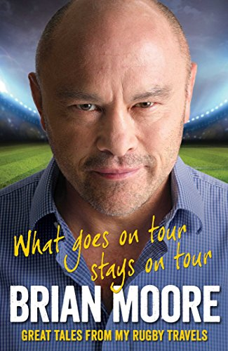 What Goes on Tour Stays on Tour: Great Tales from My Rugby Travels by Brian Moore