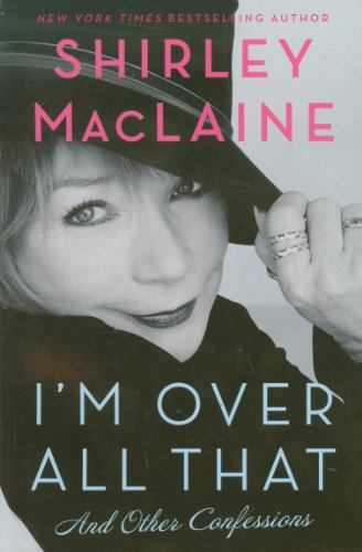 I'm Over All That: and Other Confessions By Shirley MacLaine