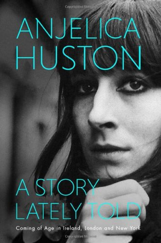 A Story Lately Told: Coming of Age in London, Ireland and New York by Anjelica Huston