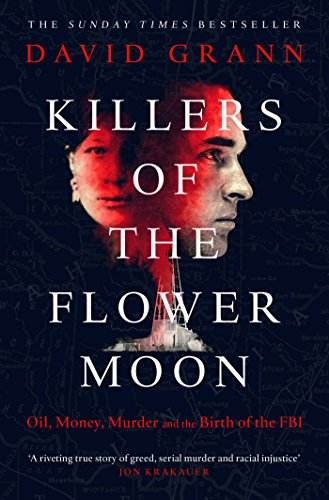 Killers of the Flower Moon: Oil, Money, Murder and the Birth of the FBI By David Grann
