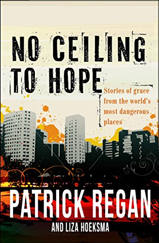 No Ceiling to Hope: Stories of Grace from the World's Most Dangerous Places by Patrick Regan
