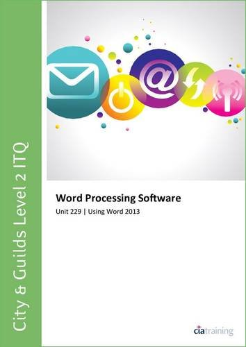 City & Guilds Level 2 ITQ - Unit 229 - Word Processing Software Using Microsoft Word 2013 By CiA Training Ltd.