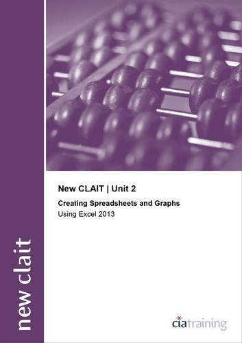New CLAIT 2006 Unit 2 Creating Spreadsheets and Graphs Using Excel 2013 By CiA Training Ltd.