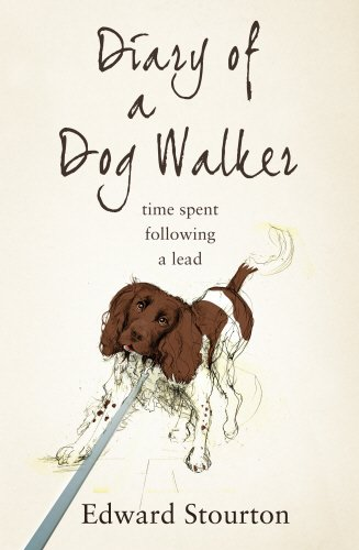 Diary of a Dog Walker: Time Spent Following a Lead by Edward Stourton