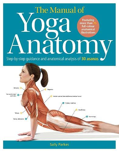 The Manual of Yoga Anatomy: Step-by-step guidance and anatomical analysis of 30 asanas By Sally Parkes