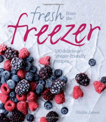Fresh from the Freezer: 100 Delicious, Freezer-Friendly Recipes by Ghillie James