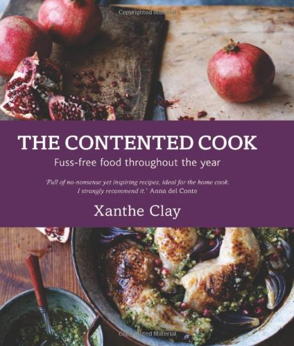 The Contented Cook: Fuss Free Food Throughout the Year by Xanthe Clay