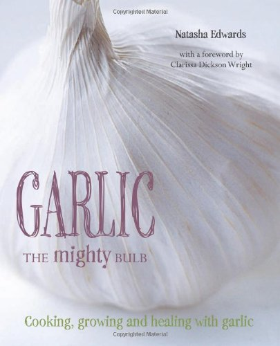 Garlic: the Mighty Bulb: Cooking, Growing and Healing With Garlic. by Natasha Edwards