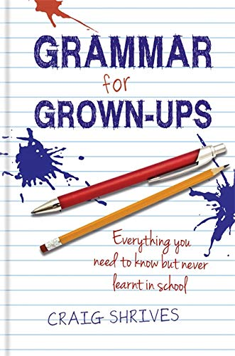 Grammar Rules: Grammar for Grown-ups: Everything you need to know but never learnt in school By Craig Shrives