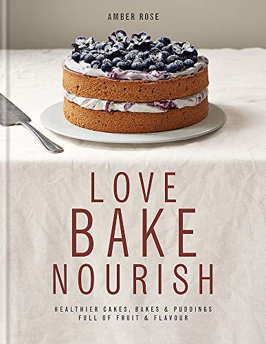 Love Bake Nourish: Healthier Cakes, Bakes and Puddings Full of Fruit and Flavour by Amber Rose
