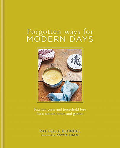 Forgotten Ways for Modern Days: Kitchen cures and household lore for a natural home and garden Foreword by Dottie Angel By Rachelle Blondel