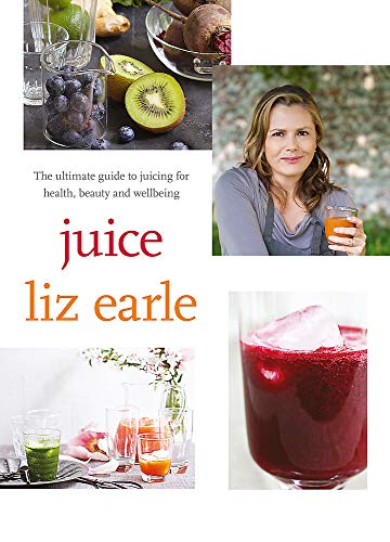 Juice: The Ultimate Guide to Juicing for Health, Beauty and Wellbeing by Liz Earle