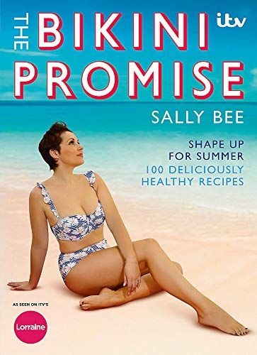 The Bikini Promise: Shape Up for Summer - 100 Deliciously Healthy Recipes by Sally Bee