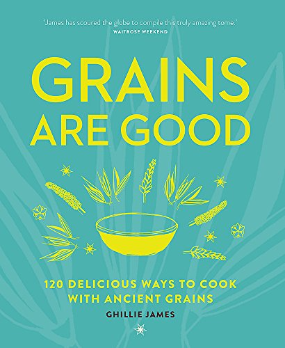 Grains are Good: 120 Delicious Ways to Cook with Ancient Grains By Ghillie James