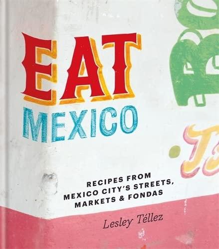 Eat Mexico: Recipes from Mexico City's Streets, Markets and Fondas By Lesley Tellez