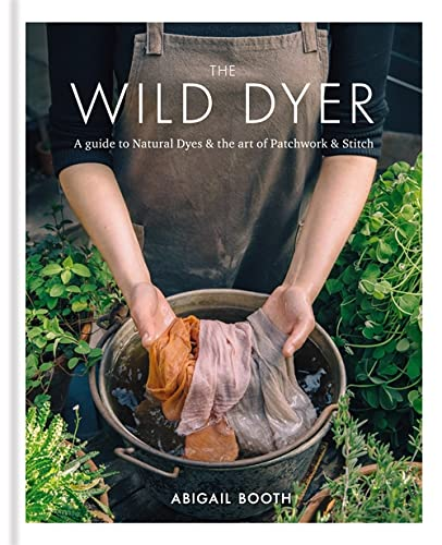 The Wild Dyer: A guide to natural dyes & the art of patchwork & stitch By Abigail Booth
