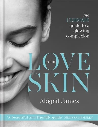 Love Your Skin: The ultimate guide to a glowing complexion by Abigail James