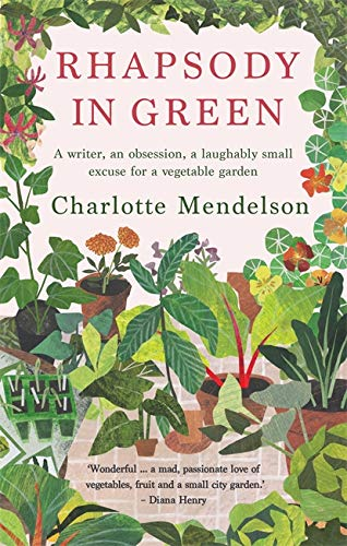 Rhapsody in Green: A Writer, an Obsession, a Laughably Small Excuse for a Vegetable Garden By Charlotte Mendelson