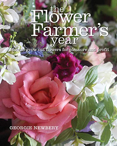 The Flower Farmer's Year: How to Grow Cut Flowers for Pleasure and Profit By Georgie Newbery
