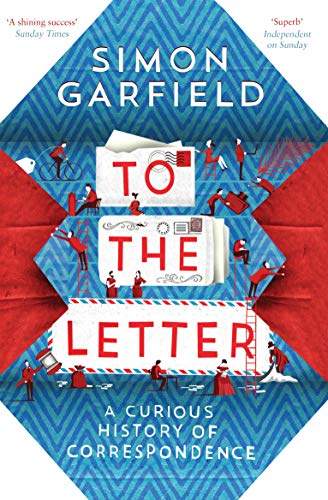 To the Letter: A Curious History of Correspondence By Simon Garfield