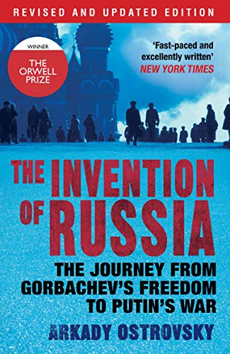 The Invention of Russia: The Journey from Gorbachev's Freedom to Putin's War by Arkady Ostrovsky (Author)