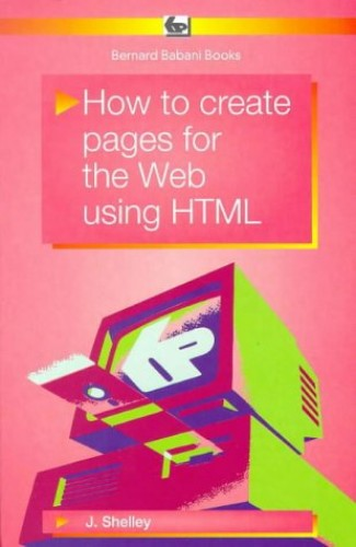 How to Create Pages for the Web Using HTML (BP) By John Shelley