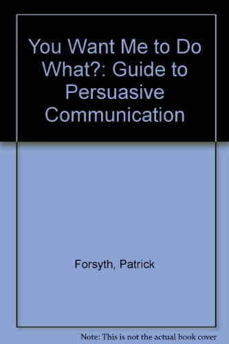 You Want Me to Do What?: Guide to Persuasive Communication by Patrick Forsyth