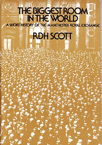 The biggest room in the world: A short history of the Manchester Royal Exchange By R. D. H Scott