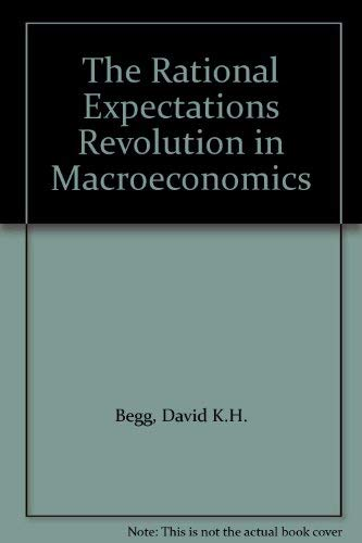 The Rational Expectations Revolution in Macroeconomics By David K.H. Begg