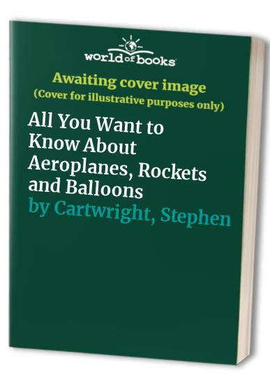 All You Want to Know About Aeroplanes, Rockets and Balloons By C. J. Rawson