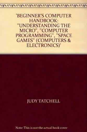 Beginner's Computer Handbook:Understanding the Micro,Computer Programming,Space Games (Usborne Computers & Electronics) By Judy Tatchell