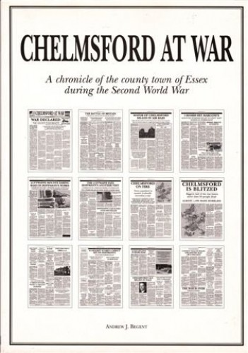 Chelmsford at War: A Chronicle of the County Town and Brieux During the Second World War By Andrew J. Begent