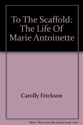To the Scaffold: Life of Marie Antoinette by Carolly Erickson
