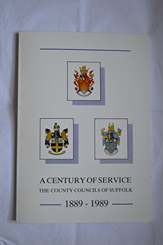 A century of service: The county councils of Suffolk : 1889-1989 By Suffolk (England)