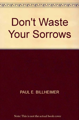 Don't Waste Your Sorrows By Paul E. Billheimer