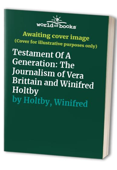 Testament of a Generation: The Journalism of Vera Brittain and Winifred Holtby by Vera Brittain