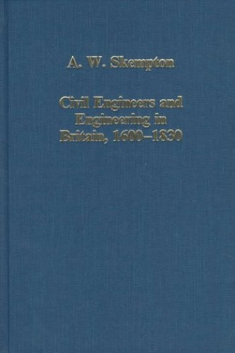 Civil Engineers and Engineering in Britain, 1600-1830 By A. W. Skempton