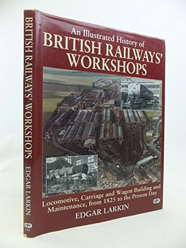 An Illustrated History of British Railways' Workshops: Locomotive, Carriage and Wagon Building and Maintenance from 1825 to the Present Day by Edgar J. Larkin