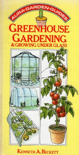 GREENHOUSE GARDENING AND GROWING UNDER GLASS. By Kenneth A. Beckett