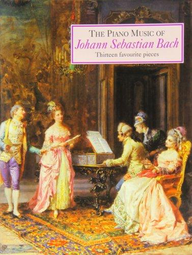 The Piano Music of Johann Sebastian Bach: Thirteen Favourite Pieces By Johann Sebastian Bach
