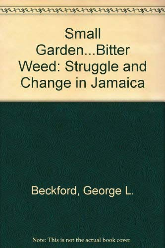Small Garden _ Bitter Weed: The Political Economy of Struggle and Change in Jamaica by George L. Beckford