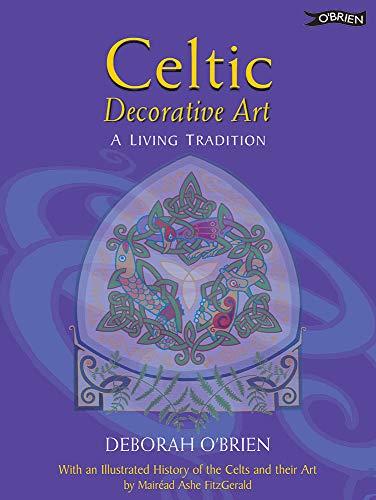 Celtic Decorative Art: A Living Tradition: A Living Tradition - With a Brief History of Celtic Art By Deborah O'Brien