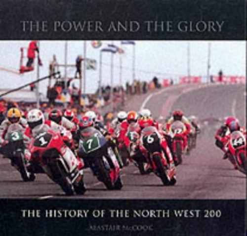 The Power and the Glory: The History of the North West 200 by Alastair McCook