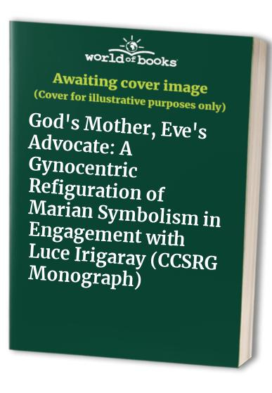 God's Mother, Eve's Advocate: A Gynocentric Refiguration of Marian Symbolism in Engagement with Luce Irigaray (CCSRG Monograph) By Tina Beattie