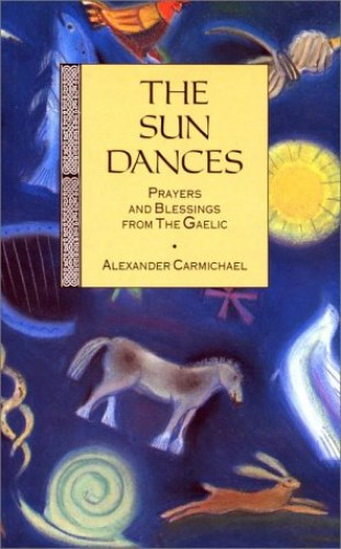 The Sun Dances: Prayers and Blessings from the Gaelic Edited by Alexander Carmichael