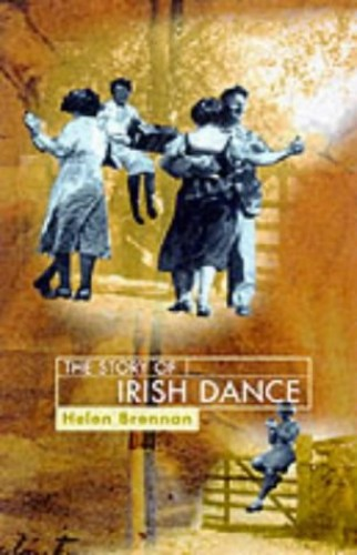The Story of Irish Dance: The First History of an International Cultural Phenomenon by Helen Brennan